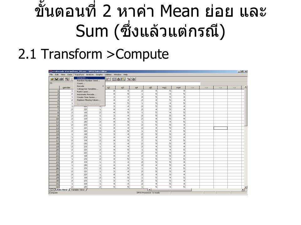 ขั้นตอนที่ 2 หาค่า Mean ย่อย และ Sum ( ซึ่งแล้วแต่กรณี ) 2.1 Transform >Compute