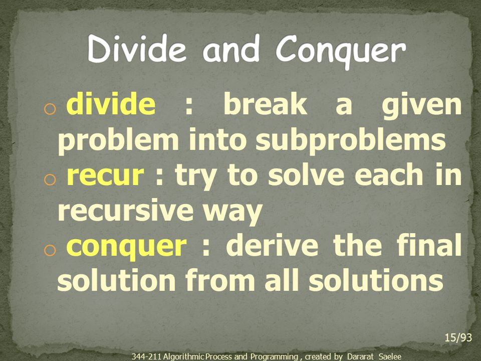 o divide : break a given problem into subproblems o recur : try to solve each in recursive way o conquer : derive the final solution from all solution