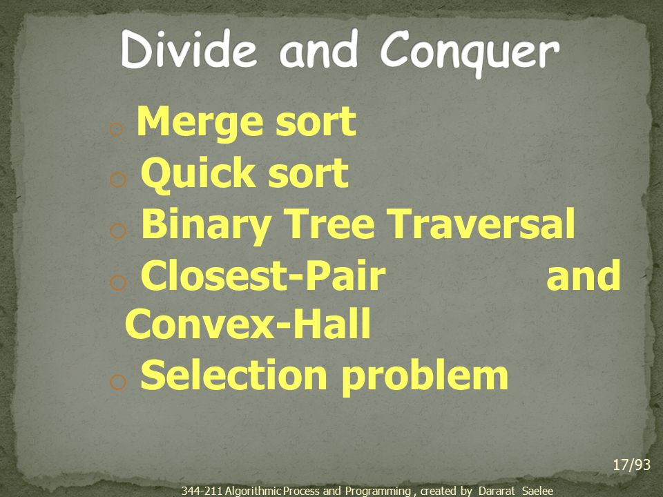 o Merge sort o Quick sort o Binary Tree Traversal o Closest-Pair and Convex-Hall o Selection problem 17/93 344-211 Algorithmic Process and Programming, created by Dararat Saelee