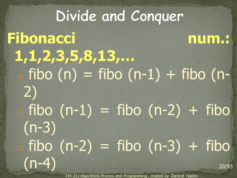Fibonacci num.: 1,1,2,3,5,8,13,… o fibo (n) = fibo (n-1) + fibo (n- 2) o fibo (n-1) = fibo (n-2) + fibo (n-3) o fibo (n-2) = fibo (n-3) + fibo (n-4) o … o fibo (3) = fibo (2) + fibo (1) o fibo (2) = 1 o fibo (1) = 1 20/93 344-211 Algorithmic Process and Programming, created by Dararat Saelee