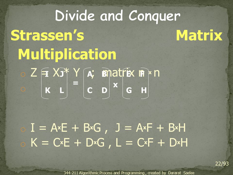 Strassen's Matrix Multiplication o Z = X * Y ; matrix n x n o o I = A x E + B x G, J = A x F + B x H o K = C x E + D x G, L = C x F + D x H 22/93 I J K L A B C D E F G H = x 344-211 Algorithmic Process and Programming, created by Dararat Saelee