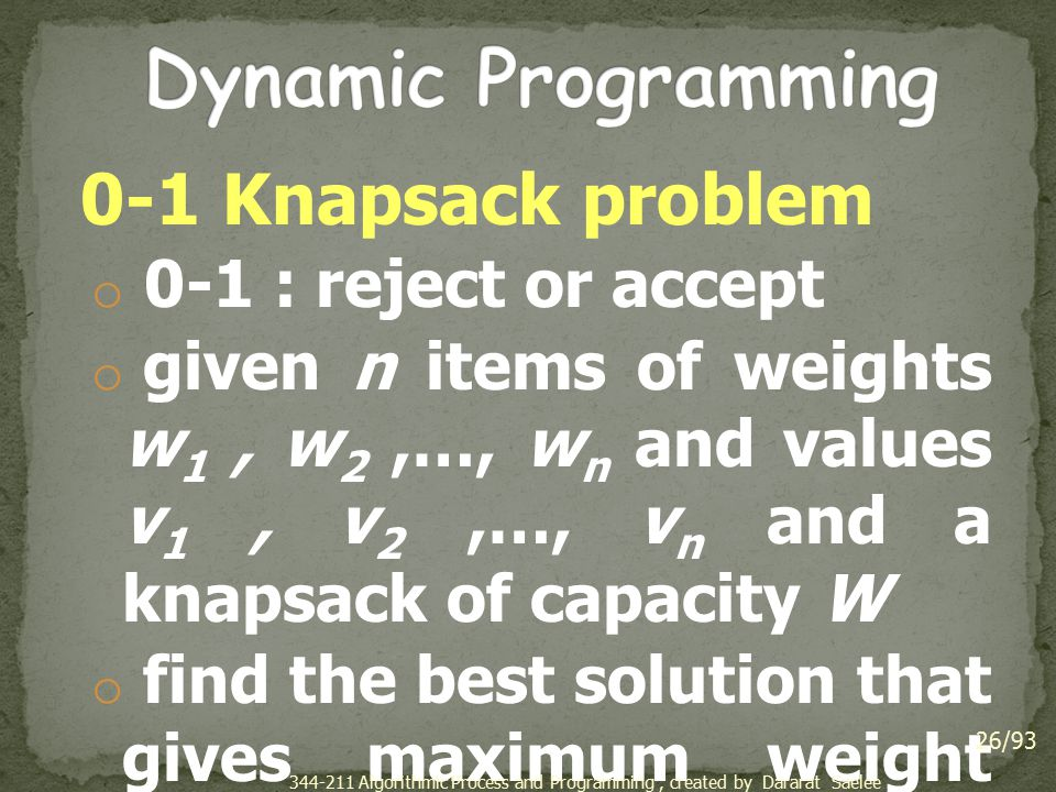 0-1 Knapsack problem o 0-1 : reject or accept o given n items of weights w 1, w 2,…, w n and values v 1, v 2,…, v n and a knapsack of capacity W o fin