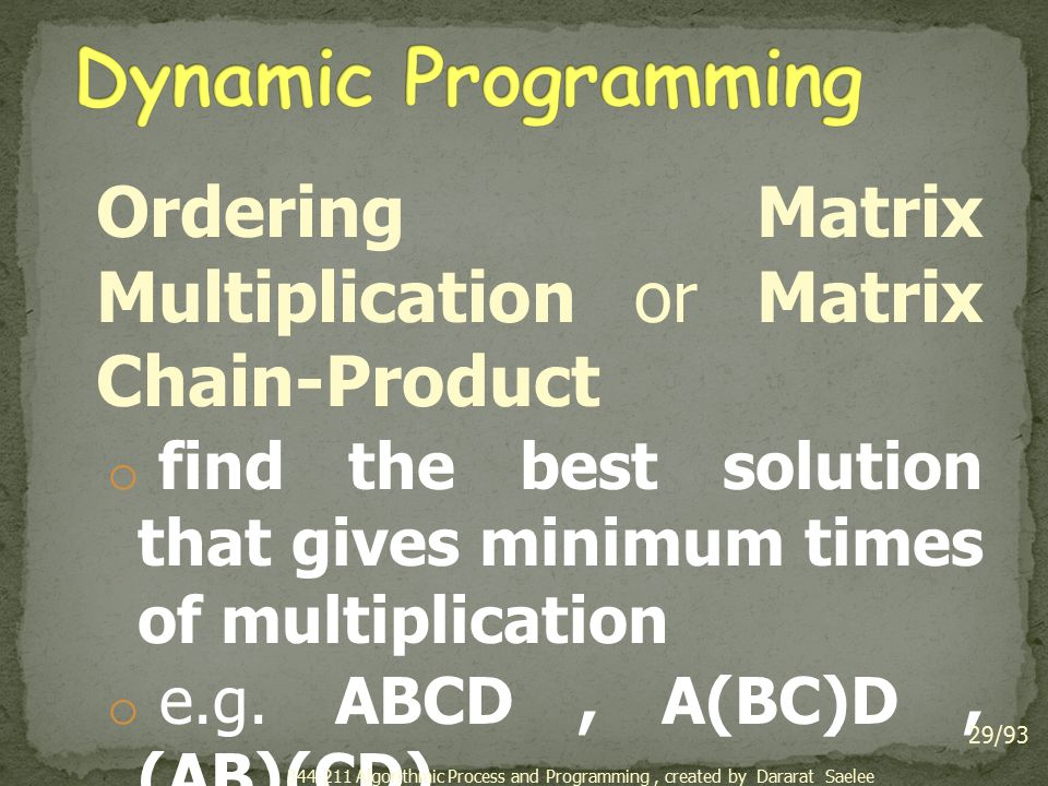 Ordering Matrix Multiplication or Matrix Chain-Product o find the best solution that gives minimum times of multiplication o e.g.