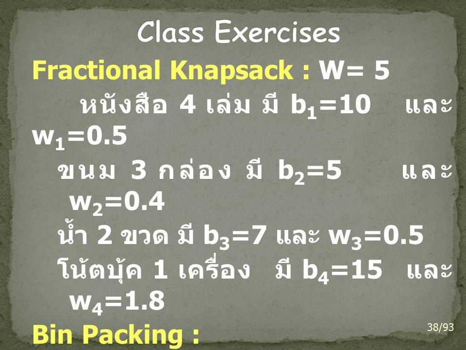 Fractional Knapsack : W= 5 หนังสือ 4 เล่ม มี b 1 =10 และ w 1 =0.5 ขนม 3 กล่อง มี b 2 =5 และ w 2 =0.4 น้ำ 2 ขวด มี b 3 =7 และ w 3 =0.5 โน้ตบุ้ค 1 เครื่อง มี b 4 =15 และ w 4 =1.8 Bin Packing : 0.25, 0.5, 1.0, 0.75, 0.125, 0.25, 0.5 38/93
