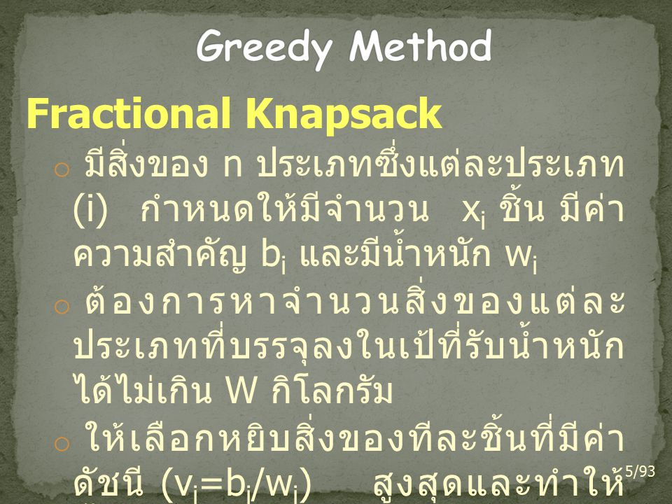 0-1 Knapsack problem o 0-1 : reject or accept o given n items of weights w 1, w 2,…, w n and values v 1, v 2,…, v n and a knapsack of capacity W o find the best solution that gives maximum weight and value 26/93 344-211 Algorithmic Process and Programming, created by Dararat Saelee