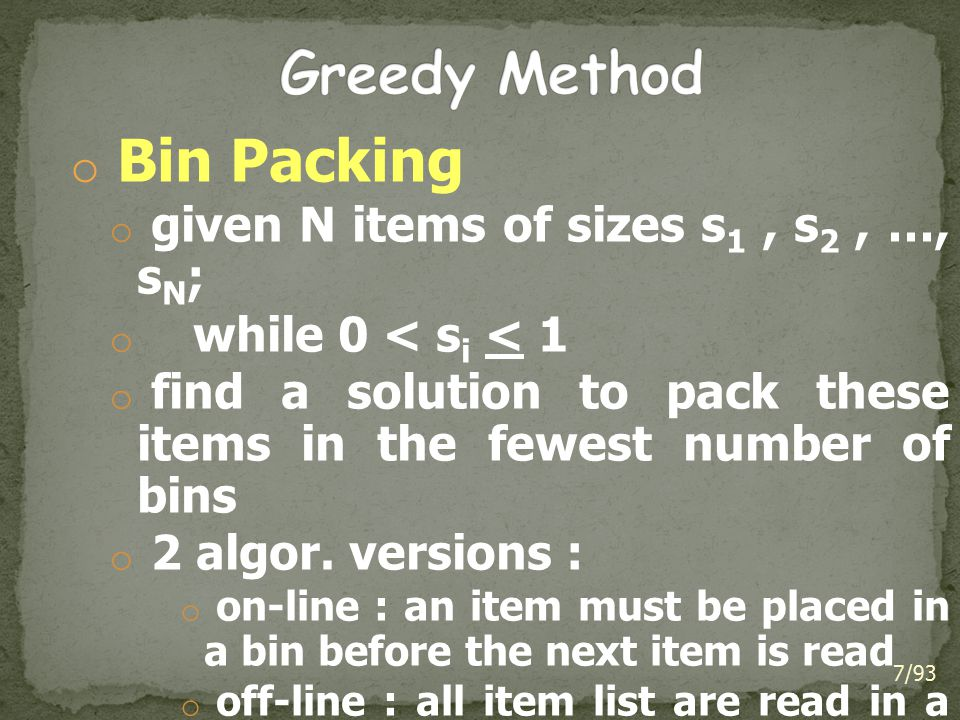 o Bin Packing o given N items of sizes s 1, s 2, …, s N ; o while 0 < s i < 1 o find a solution to pack these items in the fewest number of bins o 2 a