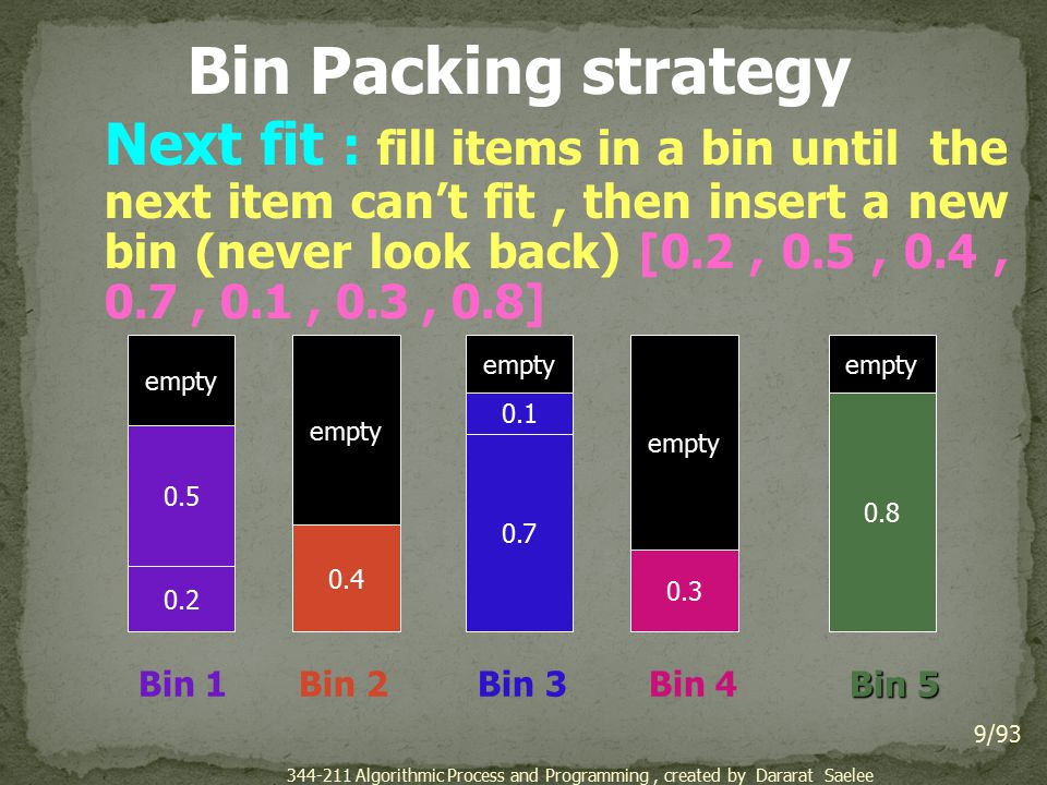 Bin Packing strategy Next fit : fill items in a bin until the next item can't fit, then insert a new bin (never look back) [0.2, 0.5, 0.4, 0.7, 0.1, 0