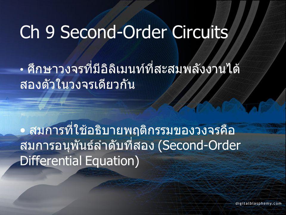 Ch 9 Second-Order Circuits ศึกษาวงจรที่มีอิลิเมนท์ที่สะสมพลังงานได้ สองตัวในวงจรเดียวกัน สมการที่ใช้อธิบายพฤติกรรมของวงจรคือ สมการอนุพันธ์ลำดับที่สอง