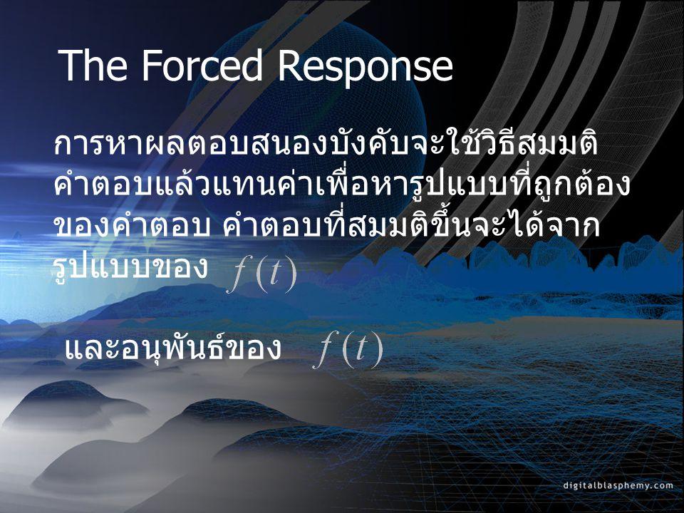 The Forced Response การหาผลตอบสนองบังคับจะใช้วิธีสมมติ คำตอบแล้วแทนค่าเพื่อหารูปแบบที่ถูกต้อง ของคำตอบ คำตอบที่สมมติขึ้นจะได้จาก รูปแบบของ และอนุพันธ์