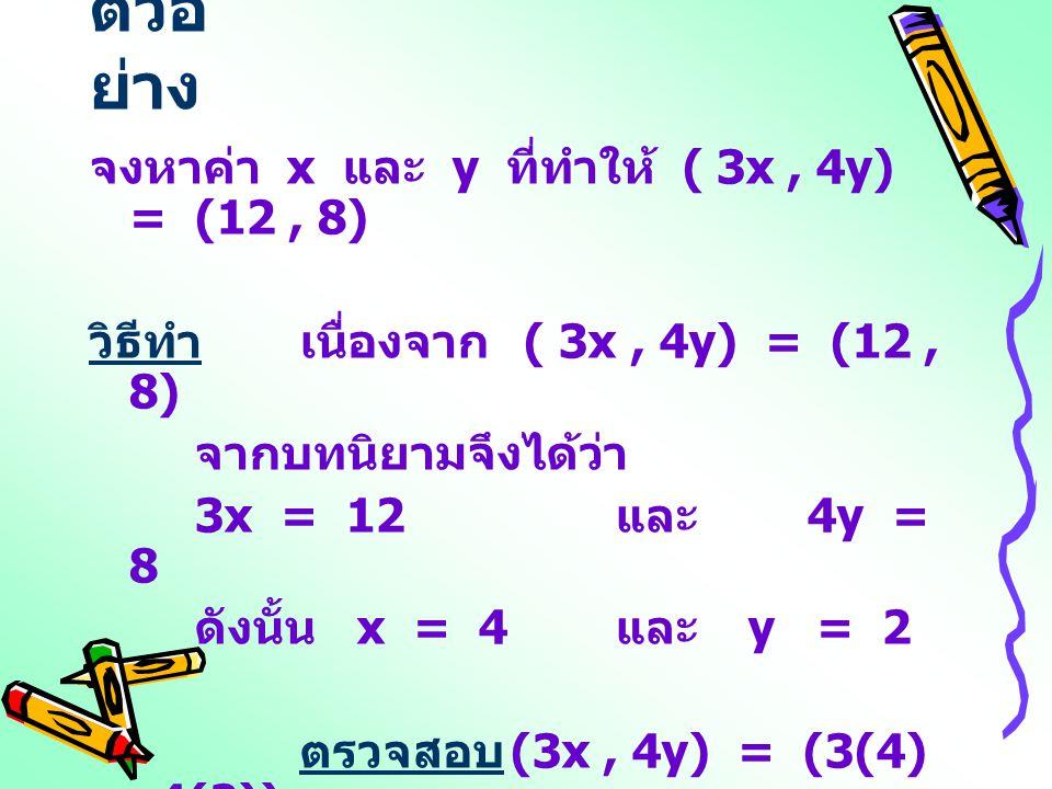 ตัวอ ย่าง จงหาค่า x และ y ที่ทำให้ ( 3x, 4y) = (12, 8) วิธีทำเนื่องจาก ( 3x, 4y) = (12, 8) จากบทนิยามจึงได้ว่า 3x = 12 และ 4y = 8 ดังนั้น x = 4 และ y