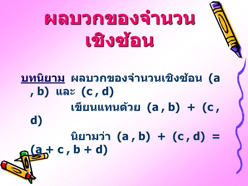 ผลบวกของจำนวน เชิงซ้อน บทนิยามผลบวกของจำนวนเชิงซ้อน (a, b) และ (c, d) เขียนแทนด้วย (a, b) + (c, d) นิยามว่า (a, b) + (c, d) = (a + c, b + d)