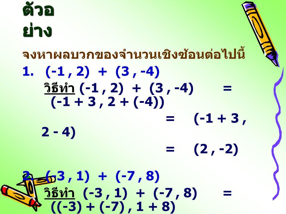 ตัวอ ย่าง จงหาผลบวกของจำนวนเชิงซ้อนต่อไปนี้ 1. (-1, 2) + (3, -4) วิธีทำ (-1, 2) + (3, -4)= (-1 + 3, 2 + (-4)) =(-1 + 3, 2 - 4) =(2, -2) 2. (-3, 1) + (