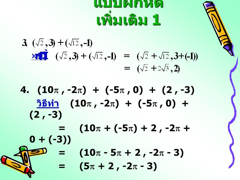 แบบฝึกหัด เพิ่มเติม 1 4. (10 , -2  ) + (-5 , 0) + (2, -3) วิธีทำ (10 , -2  ) + (-5 , 0) + (2, -3) = (10  + (-5  ) + 2, -2  + 0 + (-3)) = (10
