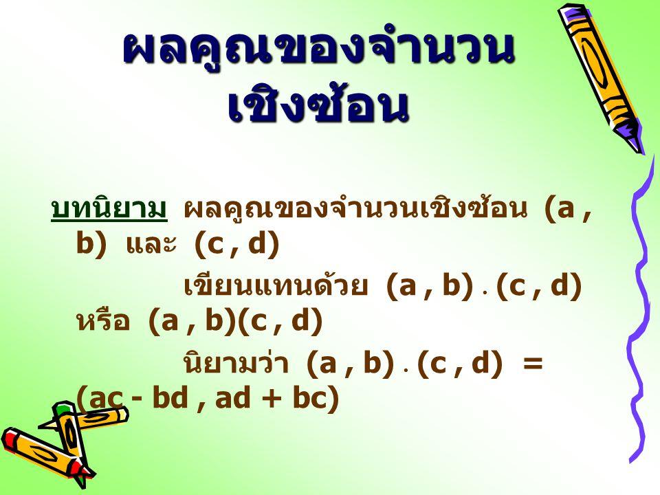 ผลคูณของจำนวน เชิงซ้อน บทนิยามผลคูณของจำนวนเชิงซ้อน (a, b) และ (c, d) เขียนแทนด้วย (a, b)  (c, d) หรือ (a, b)(c, d) นิยามว่า (a, b)  (c, d) = (ac -
