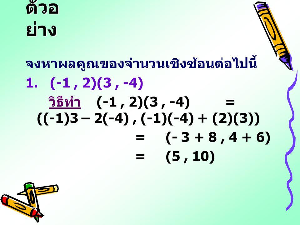 ตัวอ ย่าง จงหาผลคูณของจำนวนเชิงซ้อนต่อไปนี้ 1. (-1, 2)(3, -4) วิธีทำ (-1, 2)(3, -4) = ((-1)3 – 2(-4), (-1)(-4) + (2)(3)) = (- 3 + 8, 4 + 6) = (5, 10)