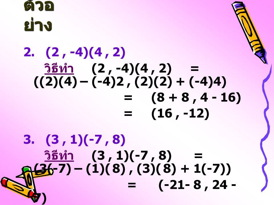 ตัวอ ย่าง 2. (2, -4)(4, 2) วิธีทำ (2, -4)(4, 2) = ((2)(4) – (-4)2, (2)(2) + (-4)4) = (8 + 8, 4 - 16) = (16, -12) 3. (3, 1)(-7, 8) วิธีทำ (3, 1)(-7, 8)