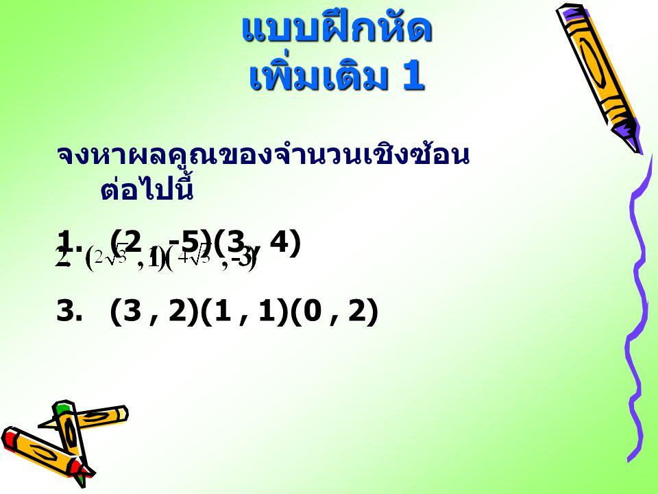 แบบฝึกหัด เพิ่มเติม 1 จงหาผลคูณของจำนวนเชิงซ้อน ต่อไปนี้ 1. (2, -5)(3, 4) 3. (3, 2)(1, 1)(0, 2)