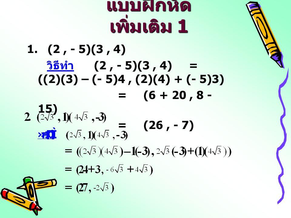 แบบฝึกหัด เพิ่มเติม 1 1. (2, - 5)(3, 4) วิธีทำ (2, - 5)(3, 4) = ((2)(3) – (- 5)4, (2)(4) + (- 5)3) = (6 + 20, 8 - 15) = (26, - 7)