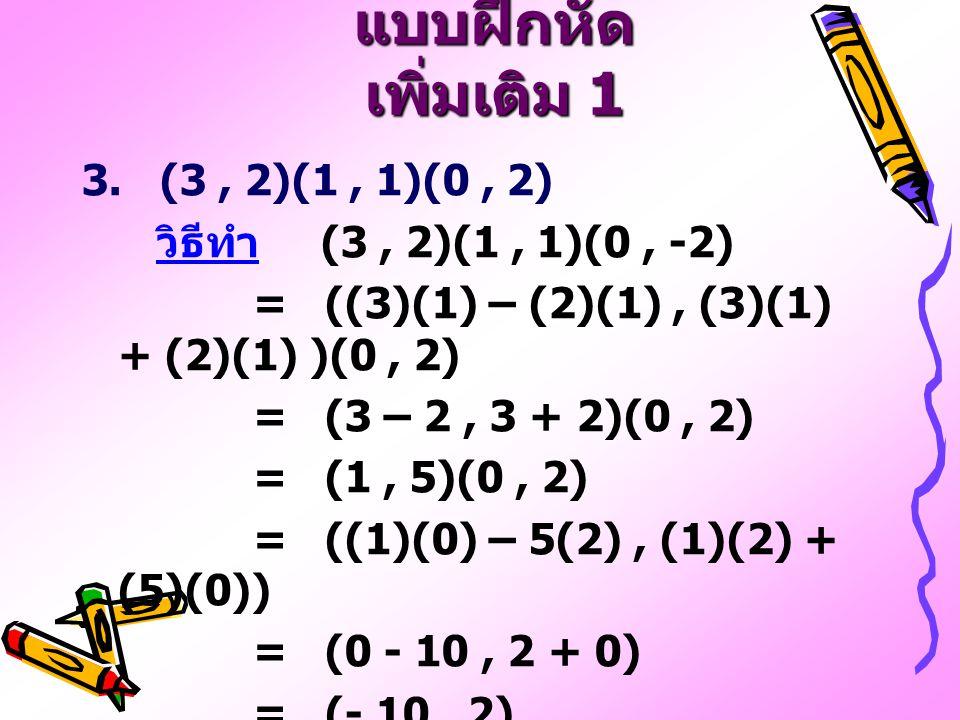 แบบฝึกหัด เพิ่มเติม 1 3. (3, 2)(1, 1)(0, 2) วิธีทำ (3, 2)(1, 1)(0, -2) = ((3)(1) – (2)(1), (3)(1) + (2)(1) )(0, 2) = (3 – 2, 3 + 2)(0, 2) = (1, 5)(0,