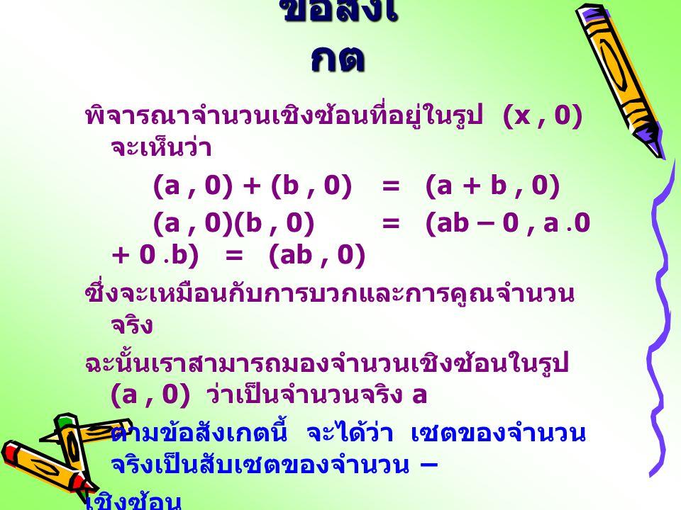 ข้อสังเ กต พิจารณาจำนวนเชิงซ้อนที่อยู่ในรูป (x, 0) จะเห็นว่า (a, 0) + (b, 0) = (a + b, 0) (a, 0)(b, 0) = (ab – 0, a  0 + 0  b) = (ab, 0) ซึ่งจะเหมือ