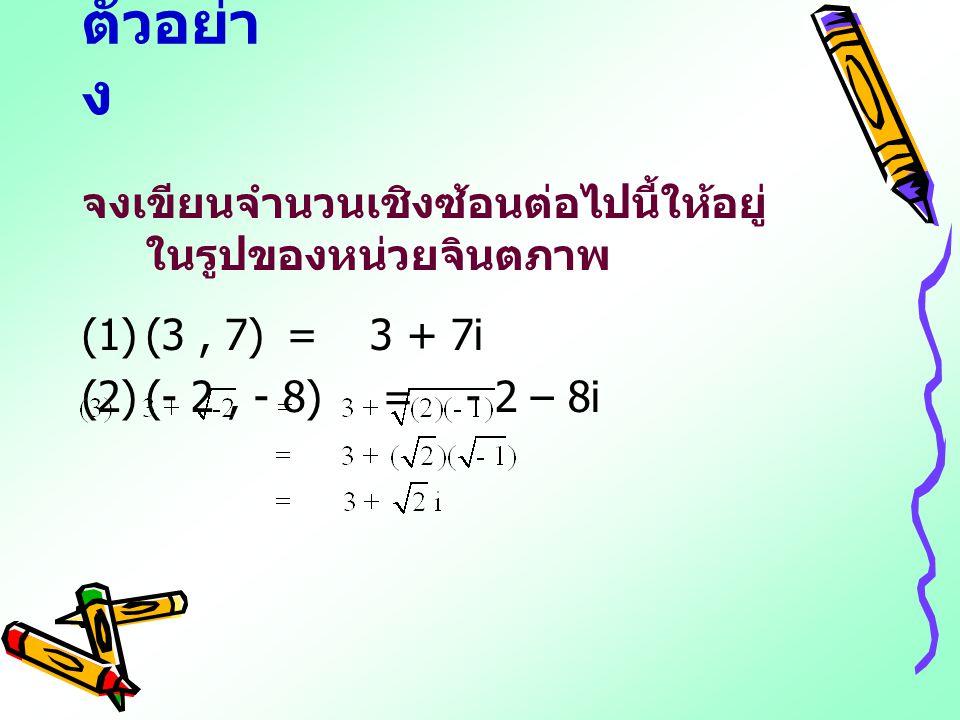 ตัวอย่า ง จงเขียนจำนวนเชิงซ้อนต่อไปนี้ให้อยู่ ในรูปของหน่วยจินตภาพ (1)(3, 7) =3 + 7i (2)(- 2, - 8) =- 2 – 8i