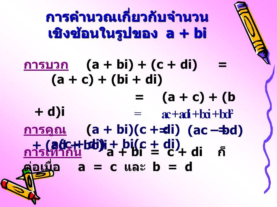 การคำนวณเกี่ยวกับจำนวน เชิงซ้อนในรูปของ a + bi การบวก (a + bi) + (c + di)= (a + c) + (bi + di) =(a + c) + (b + d)i การคูณ (a + bi)(c + di)= a(c + di)