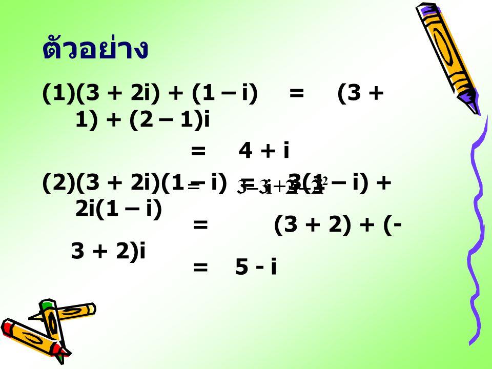 ตัวอย่าง (1)(3 + 2i) + (1 – i) = (3 + 1) + (2 – 1)i =4 + i (2)(3 + 2i)(1 – i)=3(1 – i) + 2i(1 – i) = (3 + 2) + (- 3 + 2)i =5 - i