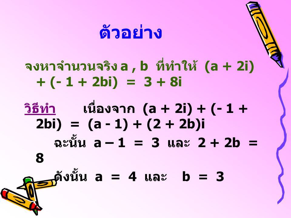 ตัวอย่าง จงหาจำนวนจริง a, b ที่ทำให้ (a + 2i) + (- 1 + 2bi) = 3 + 8i วิธีทำเนื่องจาก (a + 2i) + (- 1 + 2bi) = (a - 1) + (2 + 2b)i ฉะนั้น a – 1 = 3 และ