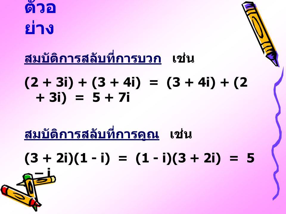 ตัวอ ย่าง สมบัติการสลับที่การบวก เช่น (2 + 3i) + (3 + 4i) = (3 + 4i) + (2 + 3i) = 5 + 7i สมบัติการสลับที่การคูณ เช่น (3 + 2i)(1 - i) = (1 - i)(3 + 2i)
