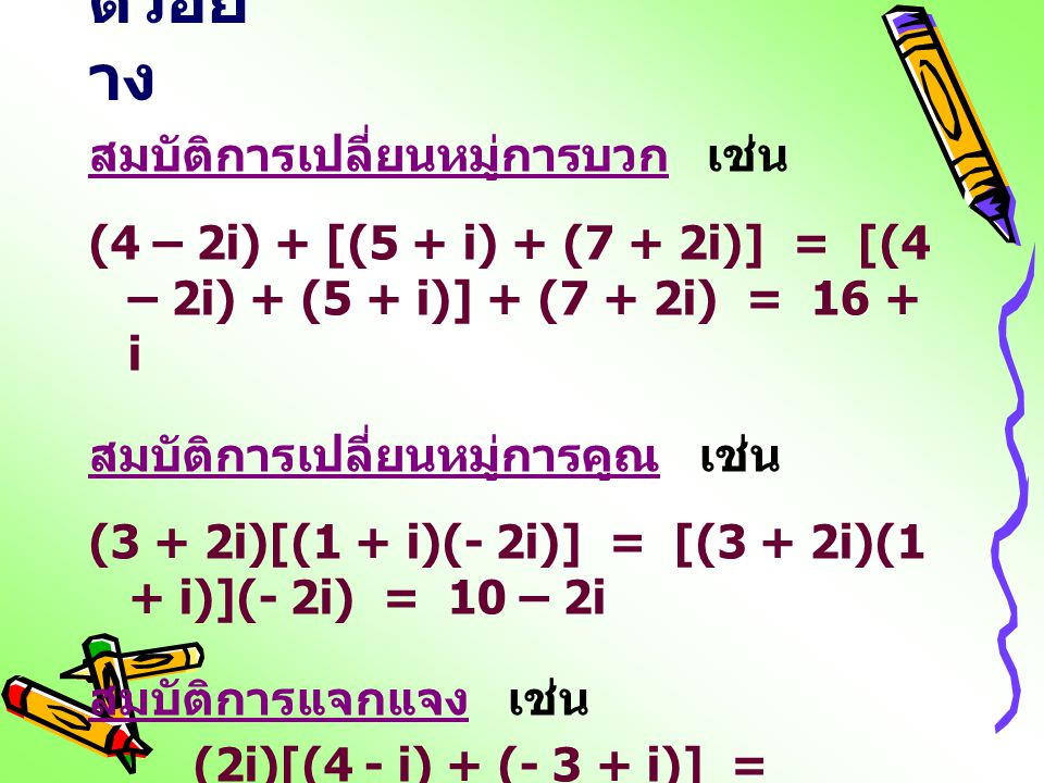 ตัวอย่ าง สมบัติการเปลี่ยนหมู่การบวก เช่น (4 – 2i) + [(5 + i) + (7 + 2i)] = [(4 – 2i) + (5 + i)] + (7 + 2i) = 16 + i สมบัติการเปลี่ยนหมู่การคูณ เช่น (