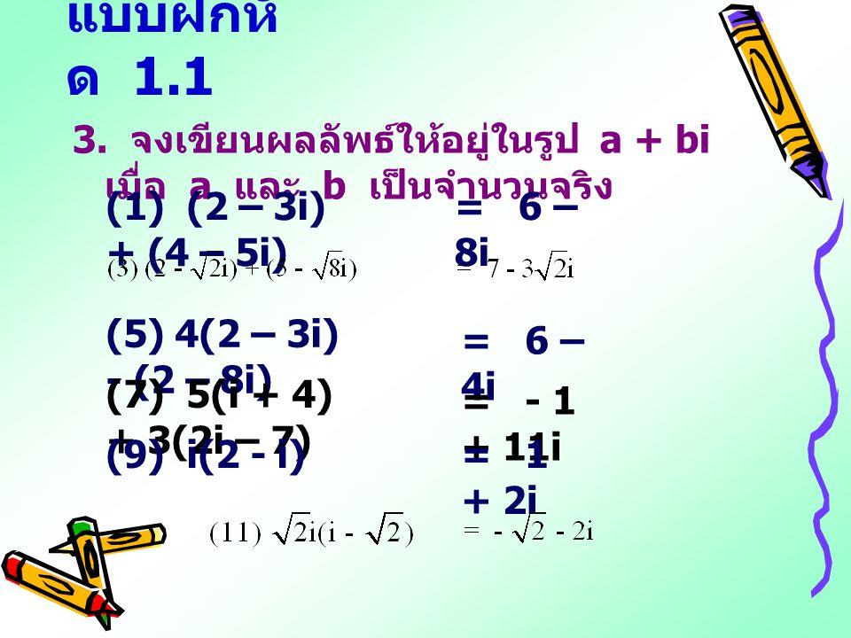 แบบฝึกหั ด 1.1 3. จงเขียนผลลัพธ์ให้อยู่ในรูป a + bi เมื่อ a และ b เป็นจำนวนจริง (1) (2 – 3i) + (4 – 5i) (5) 4(2 – 3i) - (2 – 8i) (7) 5(i + 4) + 3(2i –