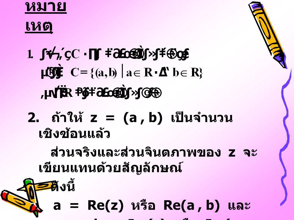 หมาย เหตุ 2. ถ้าให้ z = (a, b) เป็นจำนวน เชิงซ้อนแล้ว ส่วนจริงและส่วนจินตภาพของ z จะ เขียนแทนด้วยสัญลักษณ์ ดังนี้ a = Re(z) หรือ Re(a, b) และ b = Im(z
