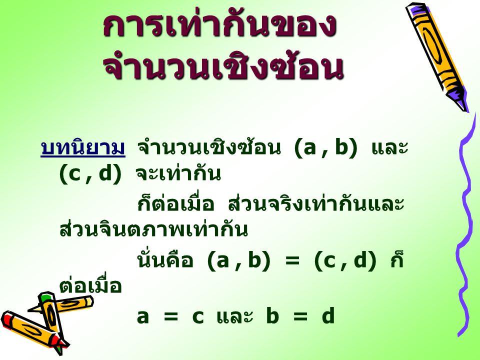 การเท่ากันของ จำนวนเชิงซ้อน บทนิยามจำนวนเชิงซ้อน (a, b) และ (c, d) จะเท่ากัน ก็ต่อเมื่อ ส่วนจริงเท่ากันและ ส่วนจินตภาพเท่ากัน นั่นคือ (a, b) = (c, d)