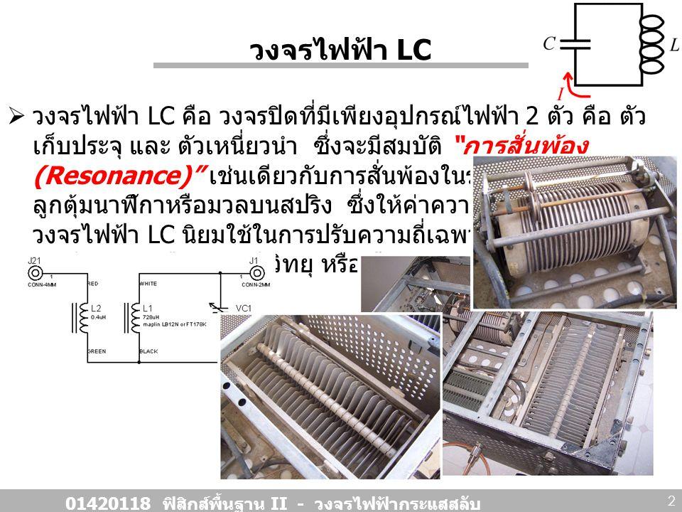 วงจรไฟฟ้า LC ( ต่อ )  ในวงจรไฟฟ้า LC ประจุไฟฟ้าจะสั่นไป - กลับ เช่นเดียวกับ การเคลื่อนที่ของมวลบนสปริง ตัวอย่างเปรียบเทียบ 01420118 ฟิสิกส์พื้นฐาน II - วงจรไฟฟ้ากระแสสลับ 3 สปริงในระบบเชิงกลวงจรไฟฟ้า LC