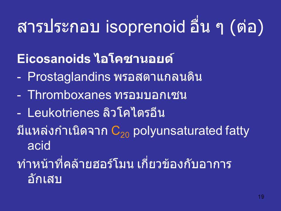 19 สารประกอบ isoprenoid อื่น ๆ ( ต่อ ) Eicosanoids ไอโคซานอยด์ -Prostaglandins พรอสตาแกลนดิน -Thromboxanes ทรอมบอกเซน -Leukotrienes ลิวโคไตรอีน มีแหล่
