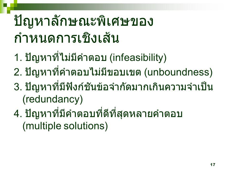 17 ปัญหาลักษณะพิเศษของ กำหนดการเชิงเส้น 1. ปัญหาที่ไม่มีคำตอบ (infeasibility) 2. ปัญหาที่คำตอบไม่มีขอบเขต (unboundness) 3. ปัญหาที่มีฟังก์ชันข้อจำกัดม