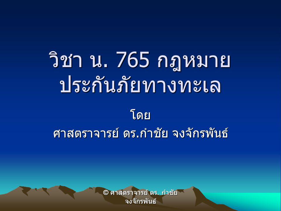 วิชา น. 765 กฎหมาย ประกันภัยทางทะเล โดย ศาสตราจารย์ ดร. กำชัย จงจักรพันธ์ © ศาสตราจารย์ ดร. กำชัย จงจักรพันธ์