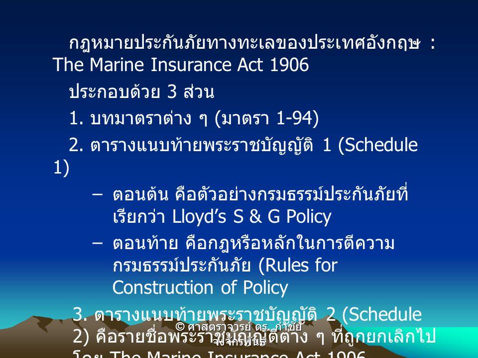 กฎหมายประกันภัยทางทะเลของประเทศอังกฤษ : The Marine Insurance Act 1906 ประกอบด้วย 3 ส่วน 1. บทมาตราต่าง ๆ ( มาตรา 1-94) 2. ตารางแนบท้ายพระราชบัญญัติ 1
