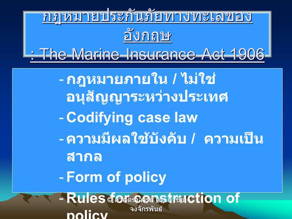 กฎหมายประกันภัยทางทะเลของ อังกฤษ : The Marine Insurance Act 1906 - กฎหมายภายใน / ไม่ใช่ อนุสัญญาระหว่างประเทศ -Codifying case law - ความมีผลใช้บังคับ / ความเป็น สากล -Form of policy -Rules for construction of policy © ศาสตราจารย์ ดร.