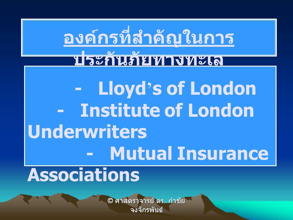 องค์กรที่สำคัญในการ ประกันภัยทางทะเล - Lloyd ' s of London - Institute of London Underwriters - Mutual Insurance Associations © ศาสตราจารย์ ดร.
