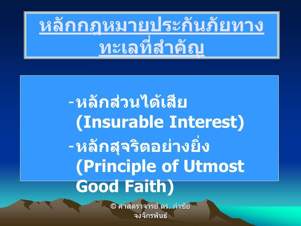 - หลักส่วนได้เสีย (Insurable Interest) - หลักสุจริตอย่างยิ่ง (Principle of Utmost Good Faith) หลักกฎหมายประกันภัยทาง ทะเลที่สำคัญ © ศาสตราจารย์ ดร. กำ