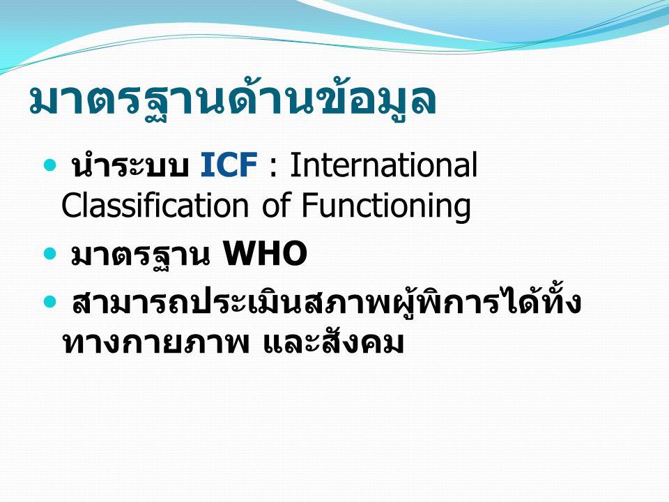 มาตรฐานด้านข้อมูล นำระบบ ICF : International Classification of Functioning มาตรฐาน WHO สามารถประเมินสภาพผู้พิการได้ทั้ง ทางกายภาพ และสังคม