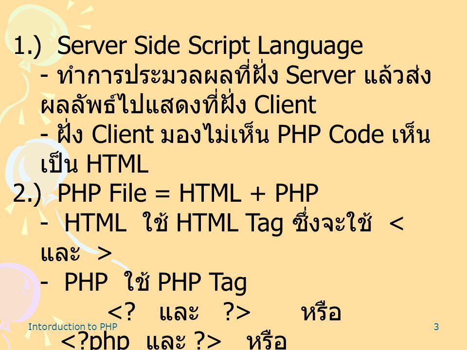 Intorduction to PHP3 1.) Server Side Script Language - ทำการประมวลผลที่ฝั่ง Server แล้วส่ง ผลลัพธ์ไปแสดงที่ฝั่ง Client - ฝั่ง Client มองไม่เห็น PHP Code เห็น เป็น HTML 2.) PHP File = HTML + PHP - HTML ใช้ HTML Tag ซึ่งจะใช้ - PHP ใช้ PHP Tag หรือ หรือ หรือ และ