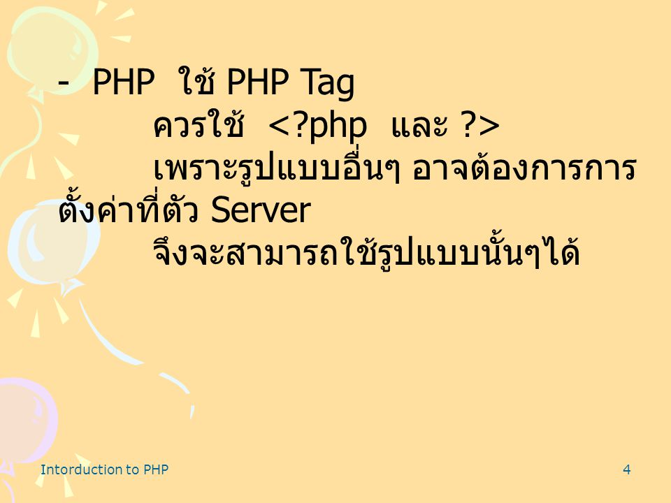 Intorduction to PHP4 - PHP ใช้ PHP Tag ควรใช้ เพราะรูปแบบอื่นๆ อาจต้องการการ ตั้งค่าที่ตัว Server จึงจะสามารถใช้รูปแบบนั้นๆได้