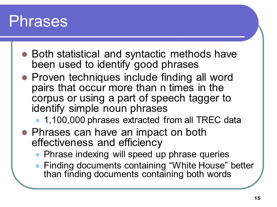 15 Phrases Both statistical and syntactic methods have been used to identify good phrases Proven techniques include finding all word pairs that occur