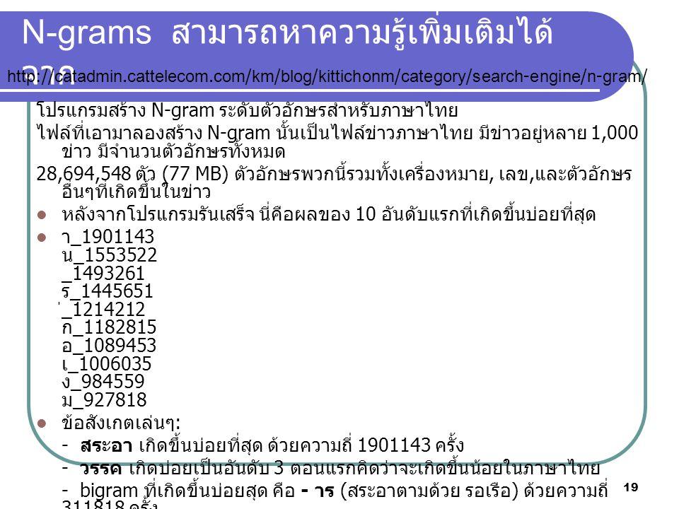 19 N-grams สามารถหาความรู้เพิ่มเติมได้ จาก โปรแกรมสร้าง N-gram ระดับตัวอักษรสำหรับภาษาไทย ไฟล์ที่เอามาลองสร้าง N-gram นั้นเป็นไฟล์ข่าวภาษาไทย มีข่าวอยู่หลาย 1,000 ข่าว มีจำนวนตัวอักษรทั้งหมด 28,694,548 ตัว (77 MB) ตัวอักษรพวกนี้รวมทั้งเครื่องหมาย, เลข, และตัวอักษร อื่นๆที่เกิดขึ้นในข่าว หลังจากโปรแกรมรันเสร็จ นี่คือผลของ 10 อันดับแรกที่เกิดขึ้นบ่อยที่สุด า _1901143 น _1553522 _1493261 ร _1445651 ่ _1214212 ก _1182815 อ _1089453 เ _1006035 ง _984559 ม _927818 ข้อสังเกตเล่นๆ : - สระอา เกิดขึ้นบ่อยที่สุด ด้วยความถี่ 1901143 ครั้ง - วรรค เกิดบ่อยเป็นอันดับ 3 ตอนแรกคิดว่าจะเกิดขึ้นน้อยในภาษาไทย - bigram ที่เกิดขึ้นบ่อยสุด คือ - าร ( สระอาตามด้วย รอเรือ ) ด้วยความถี่ 311818 ครั้ง http://catadmin.cattelecom.com/km/blog/kittichonm/category/search-engine/n-gram/