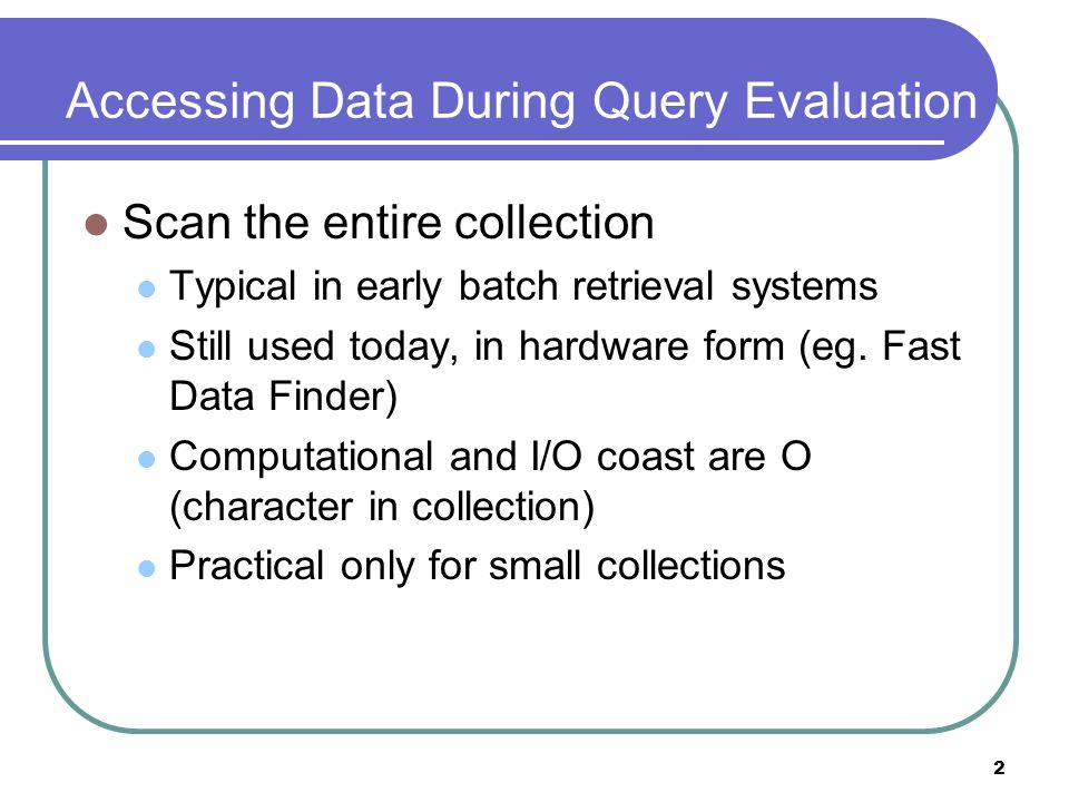 2 Accessing Data During Query Evaluation Scan the entire collection Typical in early batch retrieval systems Still used today, in hardware form (eg. F