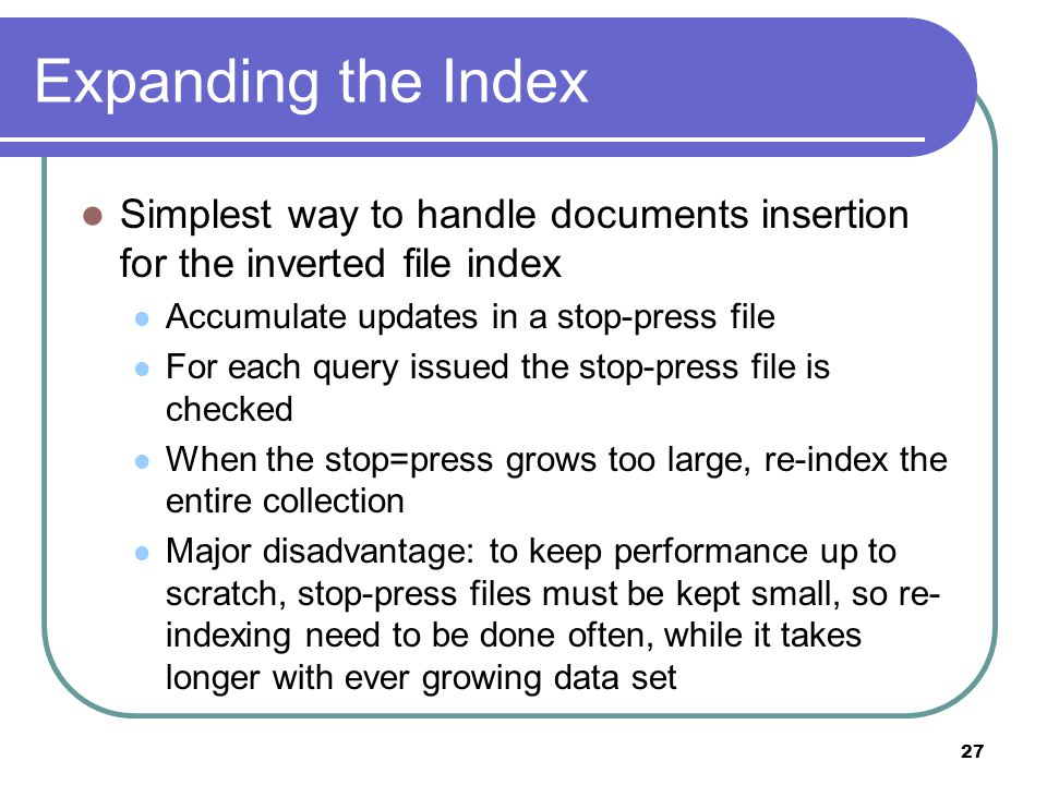 27 Expanding the Index Simplest way to handle documents insertion for the inverted file index Accumulate updates in a stop-press file For each query issued the stop-press file is checked When the stop=press grows too large, re-index the entire collection Major disadvantage: to keep performance up to scratch, stop-press files must be kept small, so re- indexing need to be done often, while it takes longer with ever growing data set
