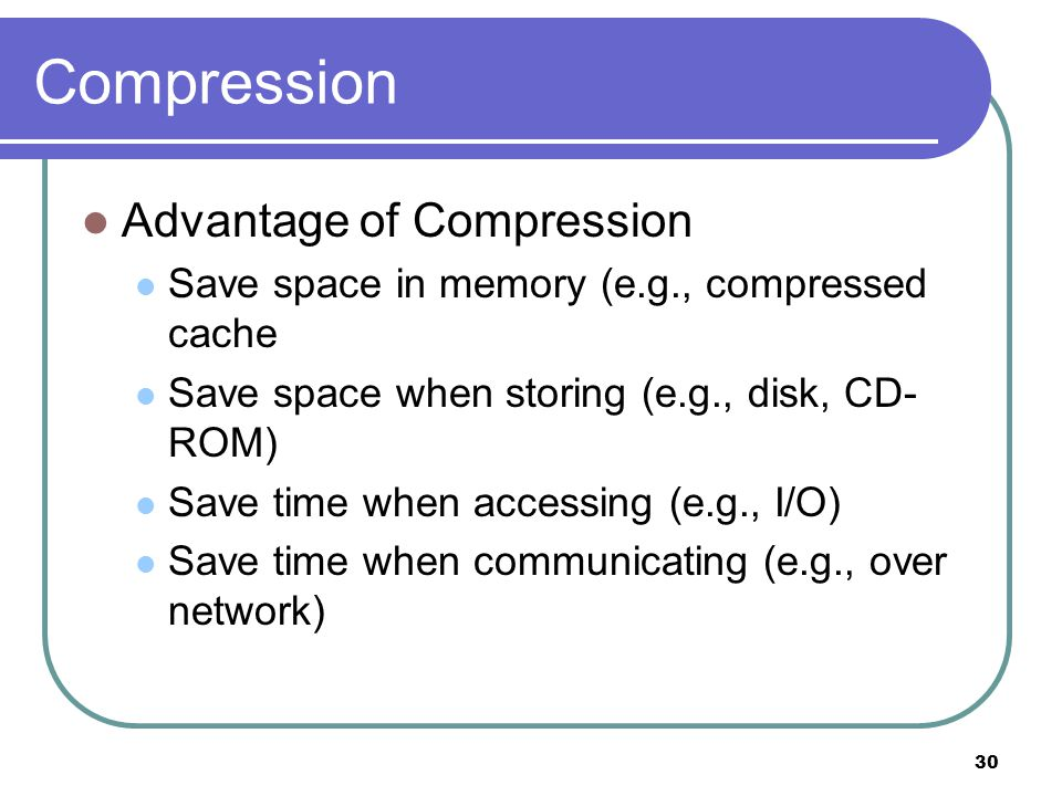 30 Compression Advantage of Compression Save space in memory (e.g., compressed cache Save space when storing (e.g., disk, CD- ROM) Save time when accessing (e.g., I/O) Save time when communicating (e.g., over network)