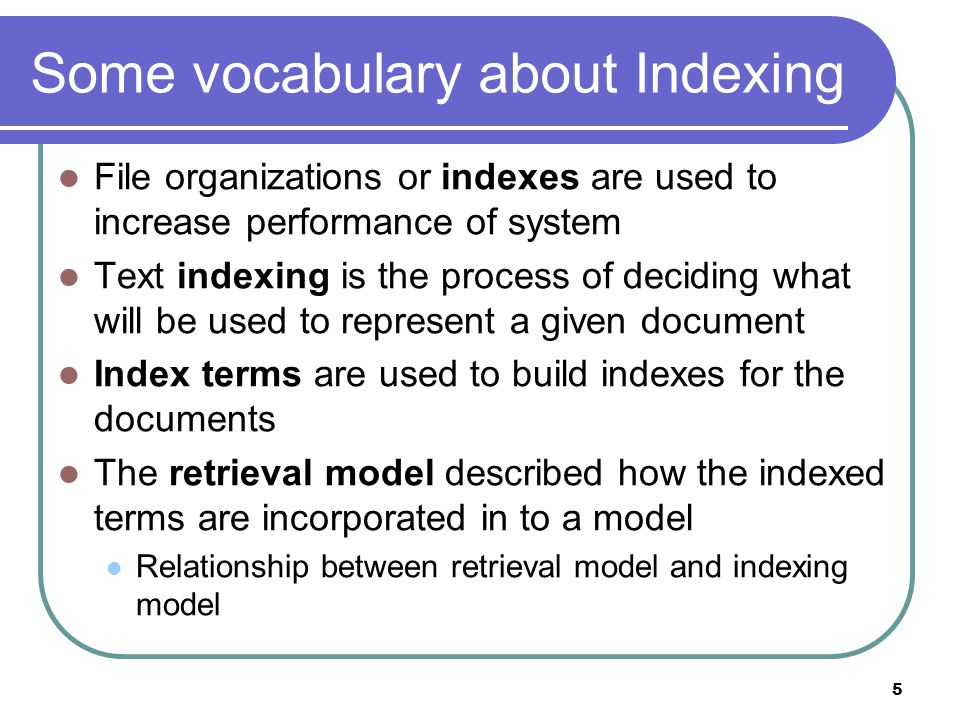 5 Some vocabulary about Indexing File organizations or indexes are used to increase performance of system Text indexing is the process of deciding wha